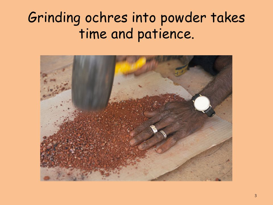 Grinding ochres into powder takes time and patience. 3