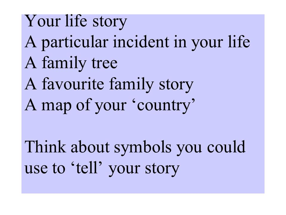 Your life story A particular incident in your life A family tree A favourite family story A map of your 'country' Think about symbols you could use to 'tell' your story