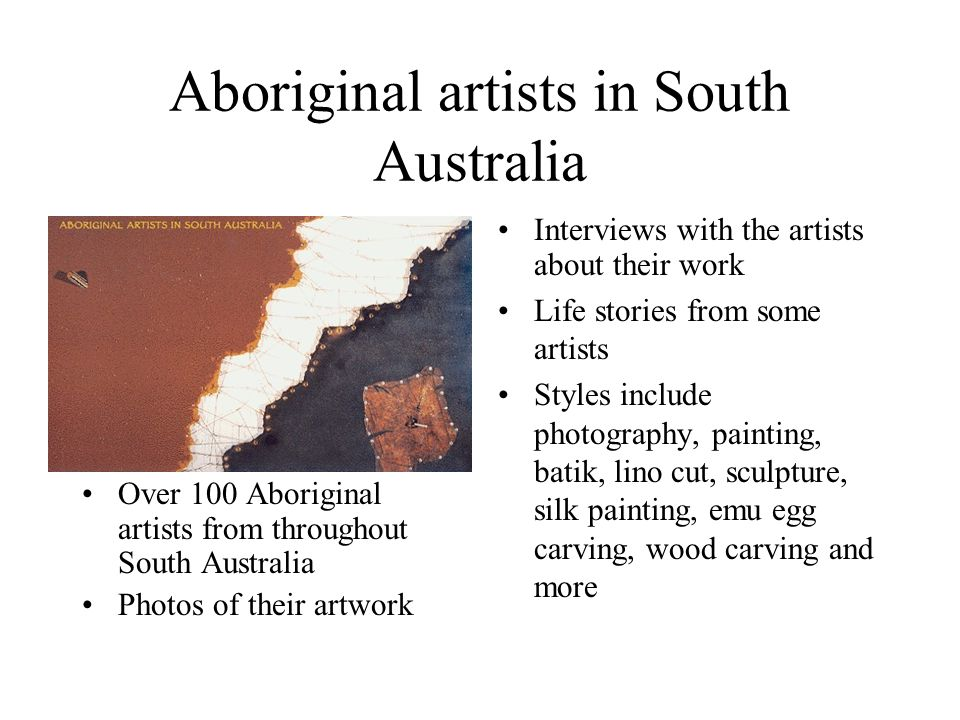 Aboriginal artists in South Australia Over 100 Aboriginal artists from throughout South Australia Photos of their artwork Interviews with the artists about their work Life stories from some artists Styles include photography, painting, batik, lino cut, sculpture, silk painting, emu egg carving, wood carving and more