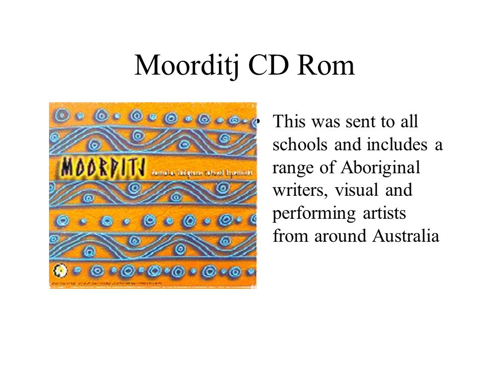 Moorditj CD Rom This was sent to all schools and includes a range of Aboriginal writers, visual and performing artists from around Australia