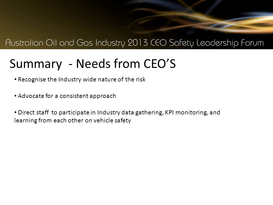 Summary - Needs from CEO'S Recognise the Industry wide nature of the risk Advocate for a consistent approach Direct staff to participate in Industry data gathering, KPI monitoring, and learning from each other on vehicle safety
