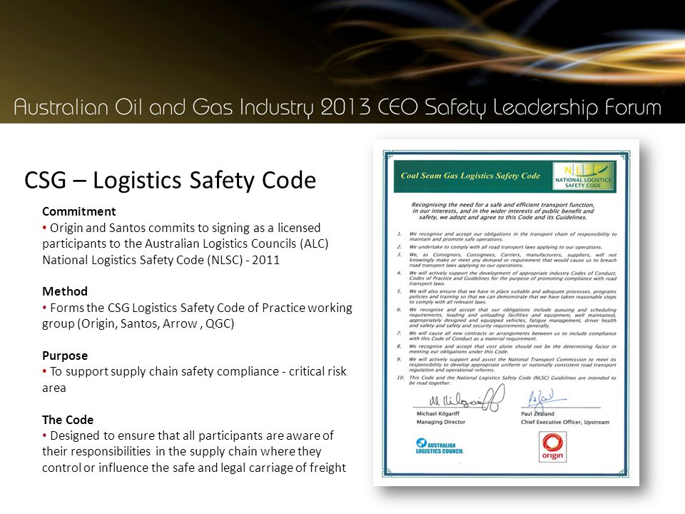 CSG – Logistics Safety Code Commitment Origin and Santos commits to signing as a licensed participants to the Australian Logistics Councils (ALC) National Logistics Safety Code (NLSC) - 2011 Method Forms the CSG Logistics Safety Code of Practice working group (Origin, Santos, Arrow, QGC) Purpose To support supply chain safety compliance - critical risk area The Code Designed to ensure that all participants are aware of their responsibilities in the supply chain where they control or influence the safe and legal carriage of freight