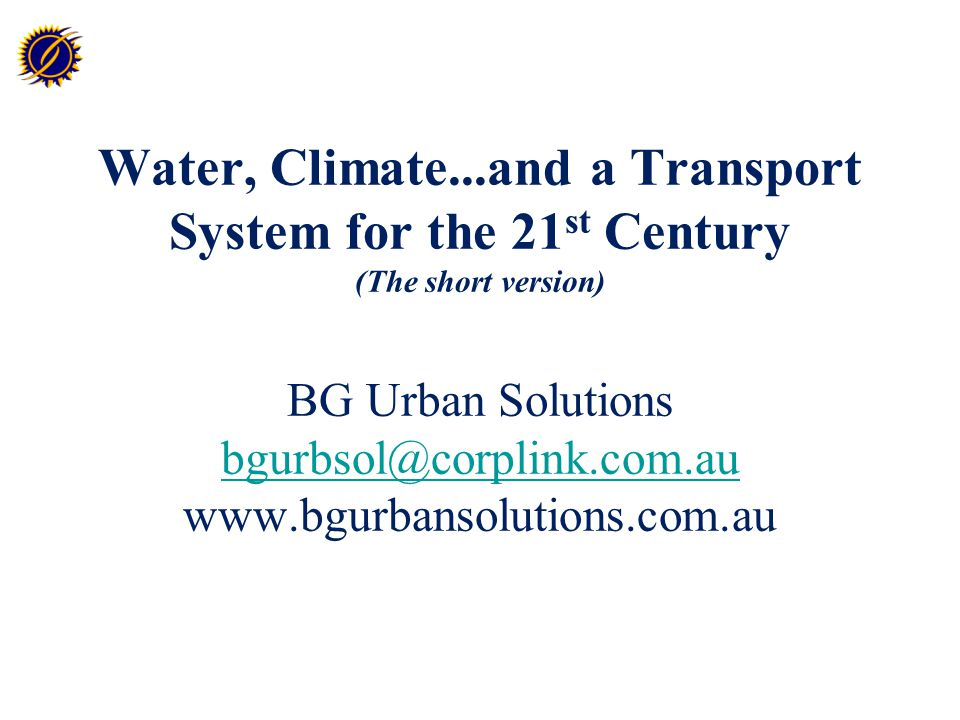 Water, Climate...and a Transport System for the 21 st Century (The short version) BG Urban Solutions bgurbsol@corplink.com.au www.bgurbansolutions.com.au bgurbsol@corplink.com.au