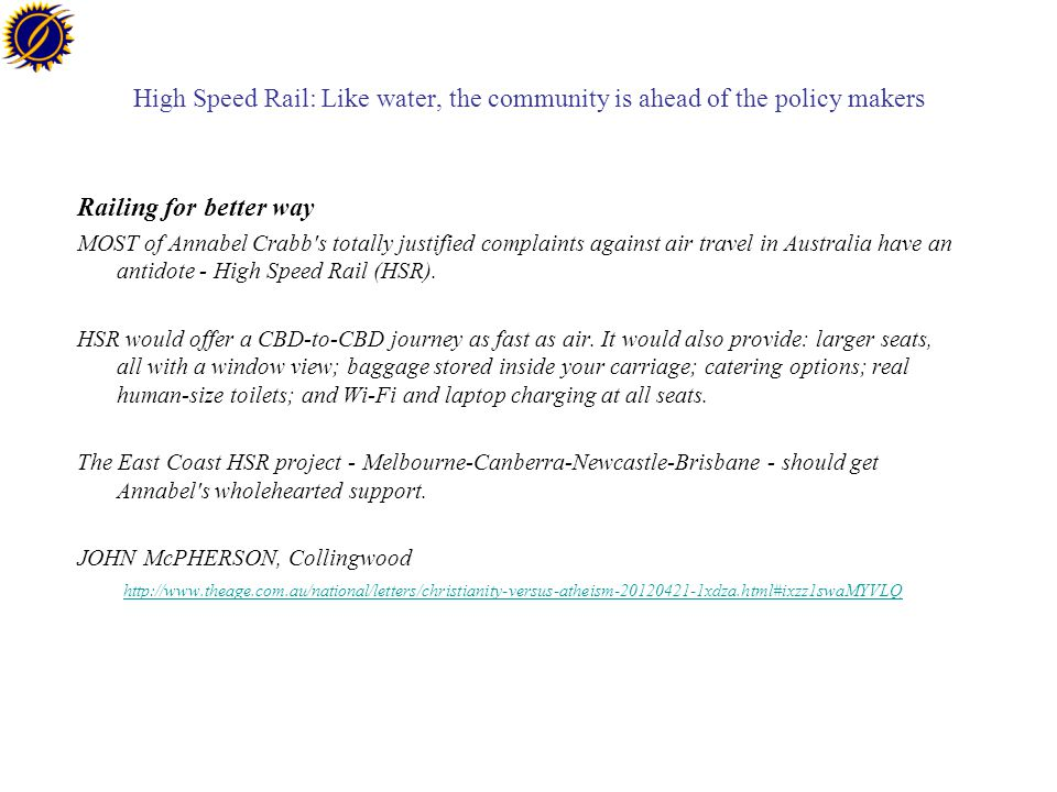 High Speed Rail: Like water, the community is ahead of the policy makers Railing for better way MOST of Annabel Crabb s totally justified complaints against air travel in Australia have an antidote - High Speed Rail (HSR).