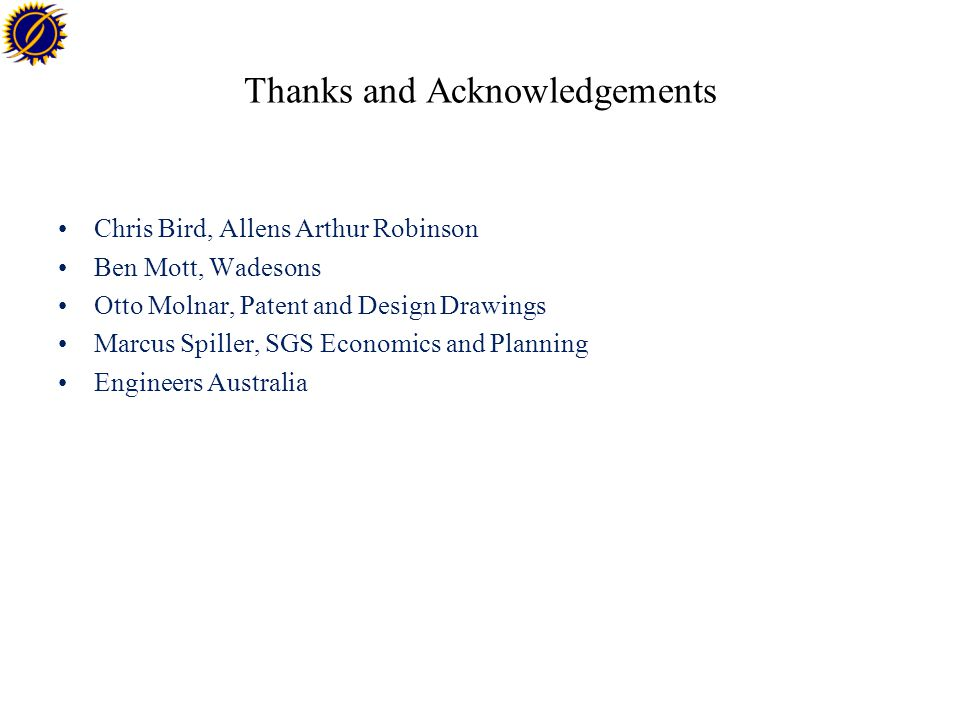Thanks and Acknowledgements Chris Bird, Allens Arthur Robinson Ben Mott, Wadesons Otto Molnar, Patent and Design Drawings Marcus Spiller, SGS Economics and Planning Engineers Australia