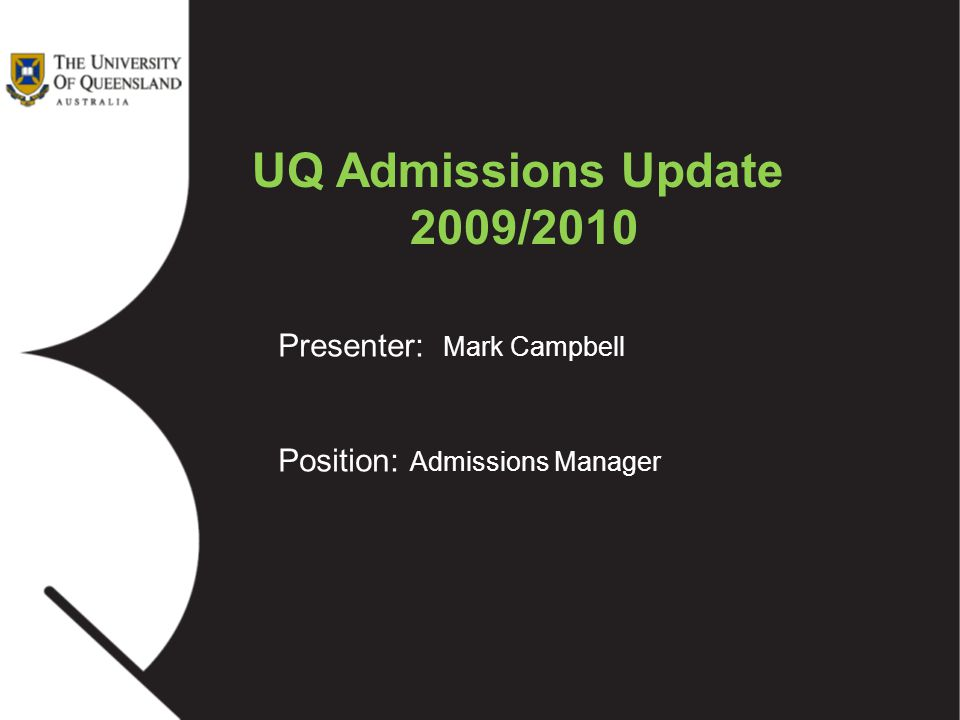 Presenter: Mark Campbell Position: Admissions Manager UQ Admissions Update 2009/2010