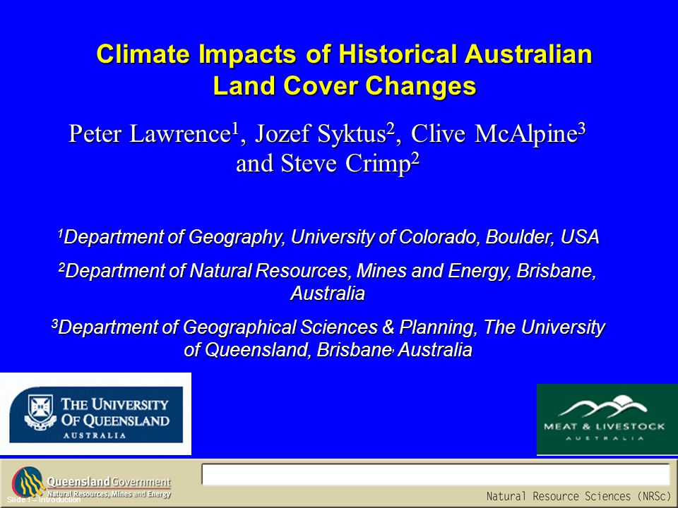 Climate Impacts of Historical Australian Land Cover Changes Slide 1 – Introduction Peter Lawrence 1, Jozef Syktus 2, Clive McAlpine 3 and Steve Crimp