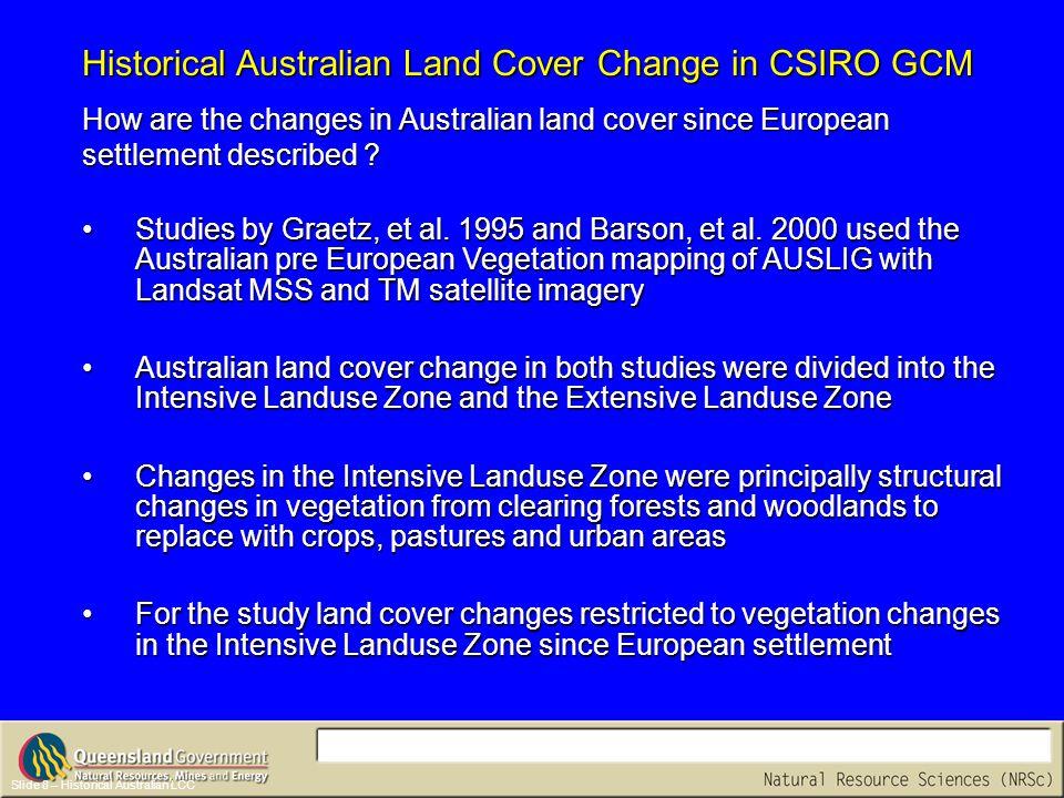 Slide 9 – Land cover change maps Australian Historical and Recent Land Cover Change AUSLIG Structural Changes in Australian Vegetation 1788 – 1990 AUSLIG Structural Changes in Australian Vegetation 1788 – 1990 Barson, et al.