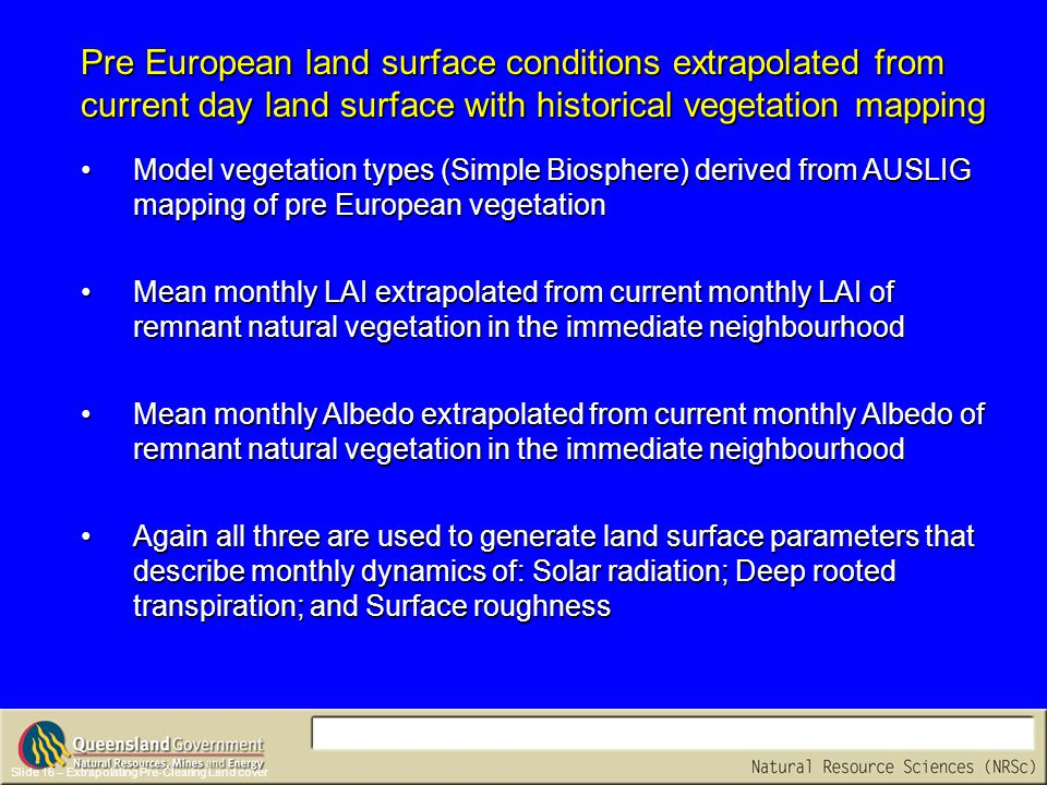 Slide 16 – Extrapolating Pre-Clearing Land cover Model vegetation types (Simple Biosphere) derived from AUSLIG mapping of pre European vegetationModel vegetation types (Simple Biosphere) derived from AUSLIG mapping of pre European vegetation Mean monthly LAI extrapolated from current monthly LAI of remnant natural vegetation in the immediate neighbourhoodMean monthly LAI extrapolated from current monthly LAI of remnant natural vegetation in the immediate neighbourhood Mean monthly Albedo extrapolated from current monthly Albedo of remnant natural vegetation in the immediate neighbourhoodMean monthly Albedo extrapolated from current monthly Albedo of remnant natural vegetation in the immediate neighbourhood Again all three are used to generate land surface parameters that describe monthly dynamics of: Solar radiation; Deep rooted transpiration; and Surface roughnessAgain all three are used to generate land surface parameters that describe monthly dynamics of: Solar radiation; Deep rooted transpiration; and Surface roughness Pre European land surface conditions extrapolated from current day land surface with historical vegetation mapping