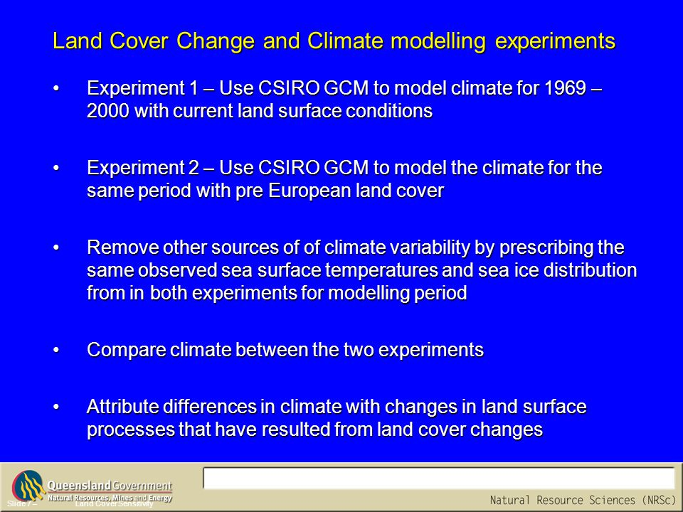Slide 7 –Land Cover Sensitivity Experiment 1 – Use CSIRO GCM to model climate for 1969 – 2000 with current land surface conditionsExperiment 1 – Use CSIRO GCM to model climate for 1969 – 2000 with current land surface conditions Experiment 2 – Use CSIRO GCM to model the climate for the same period with pre European land coverExperiment 2 – Use CSIRO GCM to model the climate for the same period with pre European land cover Remove other sources of of climate variability by prescribing the same observed sea surface temperatures and sea ice distribution from in both experiments for modelling periodRemove other sources of of climate variability by prescribing the same observed sea surface temperatures and sea ice distribution from in both experiments for modelling period Compare climate between the two experimentsCompare climate between the two experiments Attribute differences in climate with changes in land surface processes that have resulted from land cover changesAttribute differences in climate with changes in land surface processes that have resulted from land cover changes Land Cover Change and Climate modelling experiments