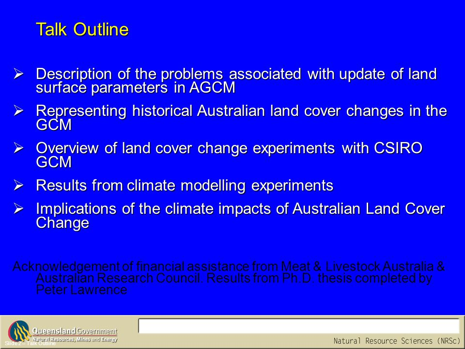 Slide 2 – Talk Outline  Description of the problems associated with update of land surface parameters in AGCM  Representing historical Australian land cover changes in the GCM  Overview of land cover change experiments with CSIRO GCM  Results from climate modelling experiments  Implications of the climate impacts of Australian Land Cover Change Acknowledgement of financial assistance from Meat & Livestock Australia & Australian Research Council.