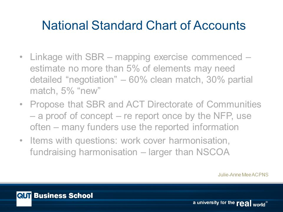 National Standard Chart of Accounts Linkage with SBR – mapping exercise commenced – estimate no more than 5% of elements may need detailed negotiation – 60% clean match, 30% partial match, 5% new Propose that SBR and ACT Directorate of Communities – a proof of concept – re report once by the NFP, use often – many funders use the reported information Items with questions: work cover harmonisation, fundraising harmonisation – larger than NSCOA Julie-Anne Mee ACPNS