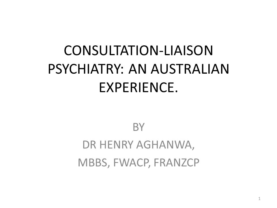 CONSULTATION-LIAISON PSYCHIATRY: AN AUSTRALIAN EXPERIENCE. BY DR HENRY AGHANWA, MBBS, FWACP, FRANZCP 1