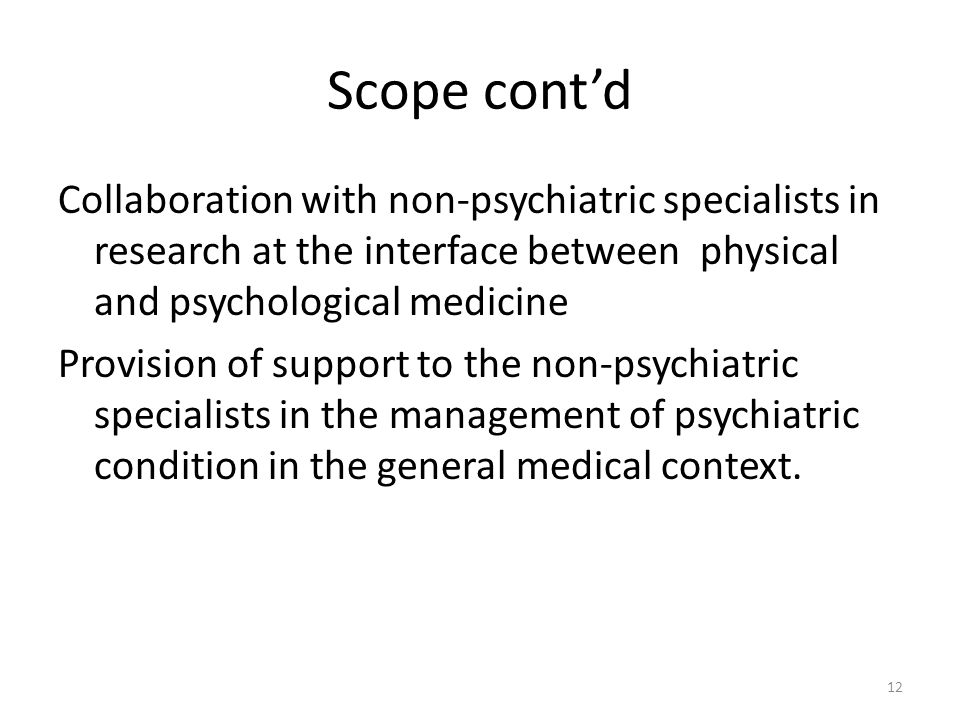 Scope cont'd Collaboration with non-psychiatric specialists in research at the interface between physical and psychological medicine Provision of supp