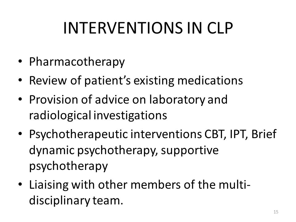 INTERVENTIONS IN CLP Pharmacotherapy Review of patient's existing medications Provision of advice on laboratory and radiological investigations Psychotherapeutic interventions CBT, IPT, Brief dynamic psychotherapy, supportive psychotherapy Liaising with other members of the multi- disciplinary team.