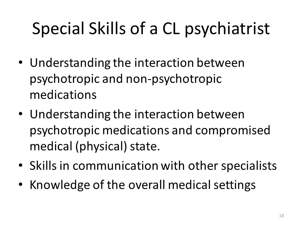 Special Skills of a CL psychiatrist Understanding the interaction between psychotropic and non-psychotropic medications Understanding the interaction between psychotropic medications and compromised medical (physical) state.