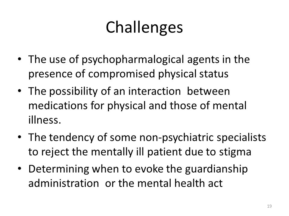 Challenges The use of psychopharmalogical agents in the presence of compromised physical status The possibility of an interaction between medications