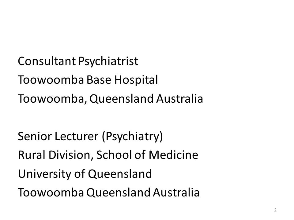Consultant Psychiatrist Toowoomba Base Hospital Toowoomba, Queensland Australia Senior Lecturer (Psychiatry) Rural Division, School of Medicine University of Queensland Toowoomba Queensland Australia 2