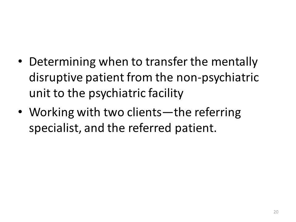 Determining when to transfer the mentally disruptive patient from the non-psychiatric unit to the psychiatric facility Working with two clients—the referring specialist, and the referred patient.