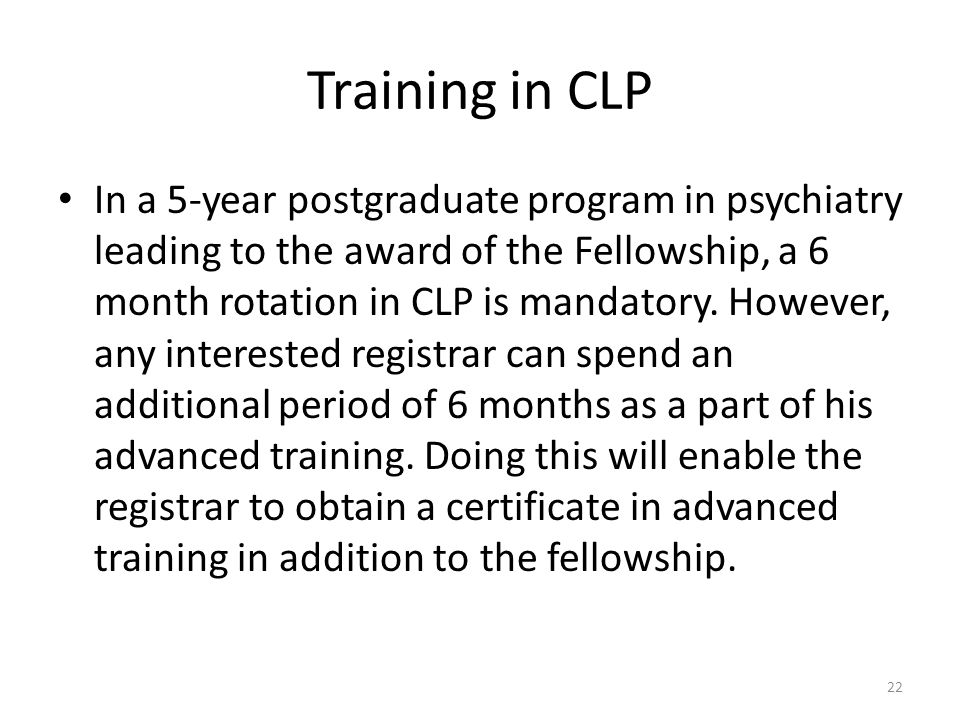 Training in CLP In a 5-year postgraduate program in psychiatry leading to the award of the Fellowship, a 6 month rotation in CLP is mandatory. However