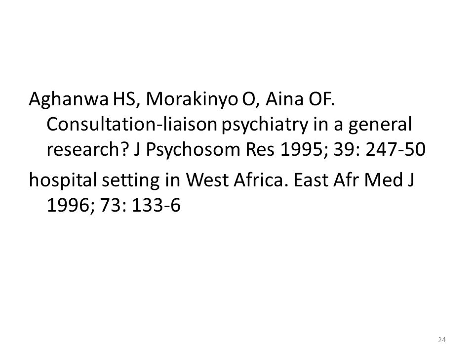 Aghanwa HS, Morakinyo O, Aina OF. Consultation-liaison psychiatry in a general research? J Psychosom Res 1995; 39: 247-50 hospital setting in West Afr