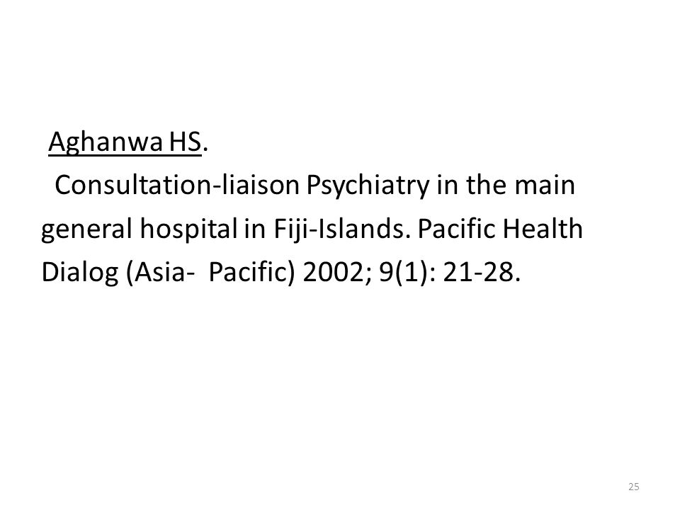 25 Aghanwa HS. Consultation-liaison Psychiatry in the main general hospital in Fiji-Islands. Pacific Health Dialog (Asia- Pacific) 2002; 9(1): 21-28.