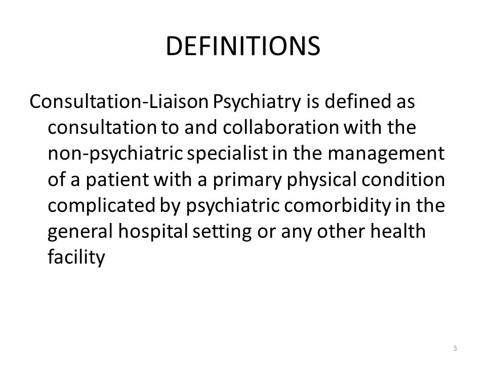 DEFINITIONS Consultation-Liaison Psychiatry is defined as consultation to and collaboration with the non-psychiatric specialist in the management of a patient with a primary physical condition complicated by psychiatric comorbidity in the general hospital setting or any other health facility 3