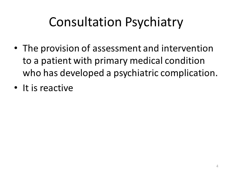 Consultation Psychiatry The provision of assessment and intervention to a patient with primary medical condition who has developed a psychiatric complication.