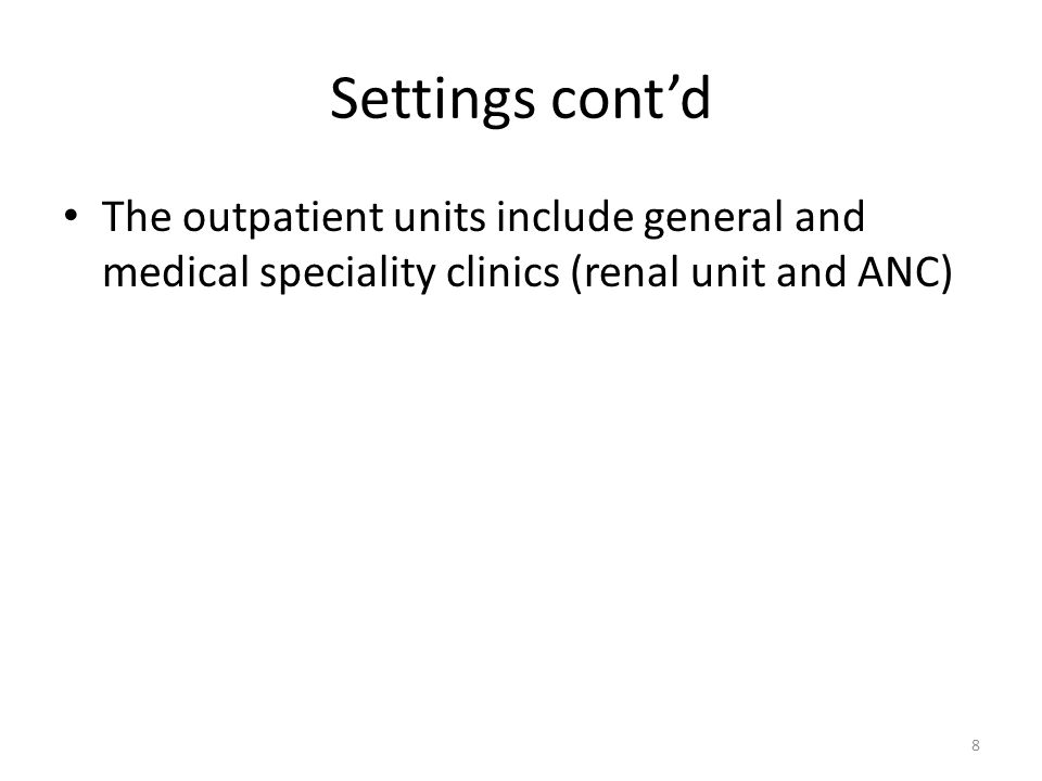 Settings cont'd The outpatient units include general and medical speciality clinics (renal unit and ANC) 8