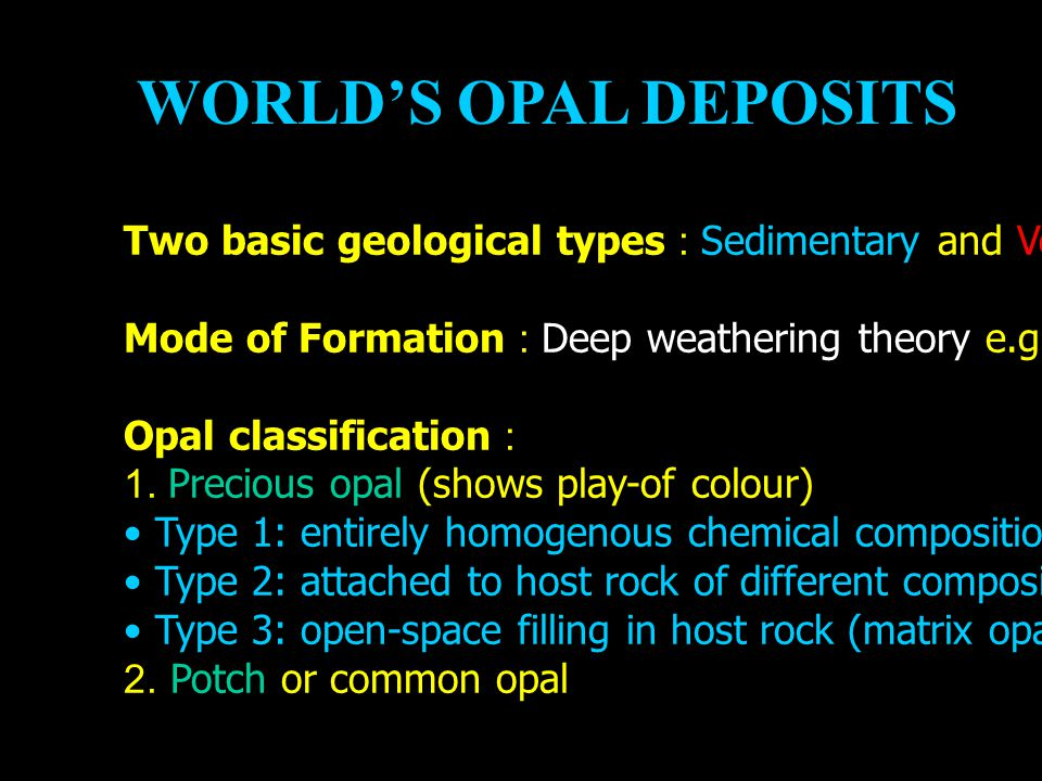WORLD'S OPAL DEPOSITS Two basic geological types : Sedimentary and Volcanic opals Mode of Formation : Deep weathering theory e.g. Australian opals Opa