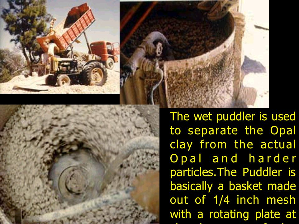 The wet puddler is used to separate the Opal clay from the actual Opal and harder particles.The Puddler is basically a basket made out of 1/4 inch mes