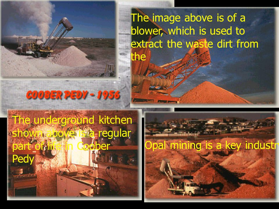 Opal mining is a key industry in the town. The underground kitchen shown above is a regular part of life in Coober Pedy The image above is of a blower