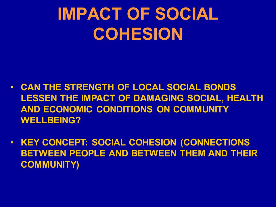 IMPACT OF SOCIAL COHESION CAN THE STRENGTH OF LOCAL SOCIAL BONDS LESSEN THE IMPACT OF DAMAGING SOCIAL, HEALTH AND ECONOMIC CONDITIONS ON COMMUNITY WELLBEING.