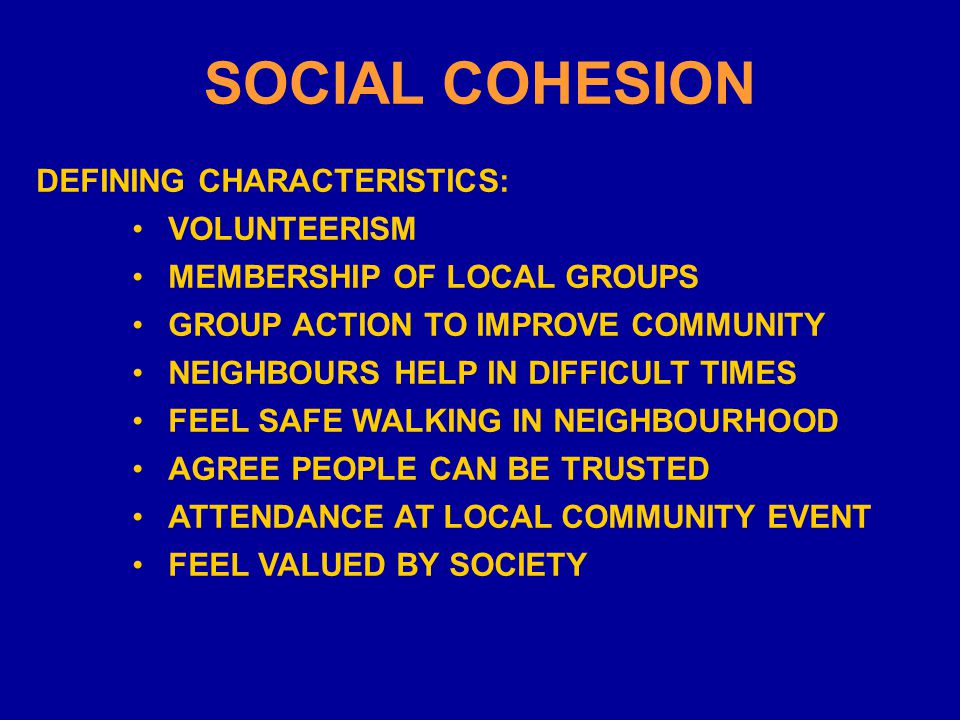 SOCIAL COHESION DEFINING CHARACTERISTICS: VOLUNTEERISM MEMBERSHIP OF LOCAL GROUPS GROUP ACTION TO IMPROVE COMMUNITY NEIGHBOURS HELP IN DIFFICULT TIMES FEEL SAFE WALKING IN NEIGHBOURHOOD AGREE PEOPLE CAN BE TRUSTED ATTENDANCE AT LOCAL COMMUNITY EVENT FEEL VALUED BY SOCIETY