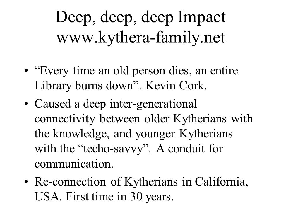 Deep, deep, deep Impact www.kythera-family.net Every time an old person dies, an entire Library burns down .