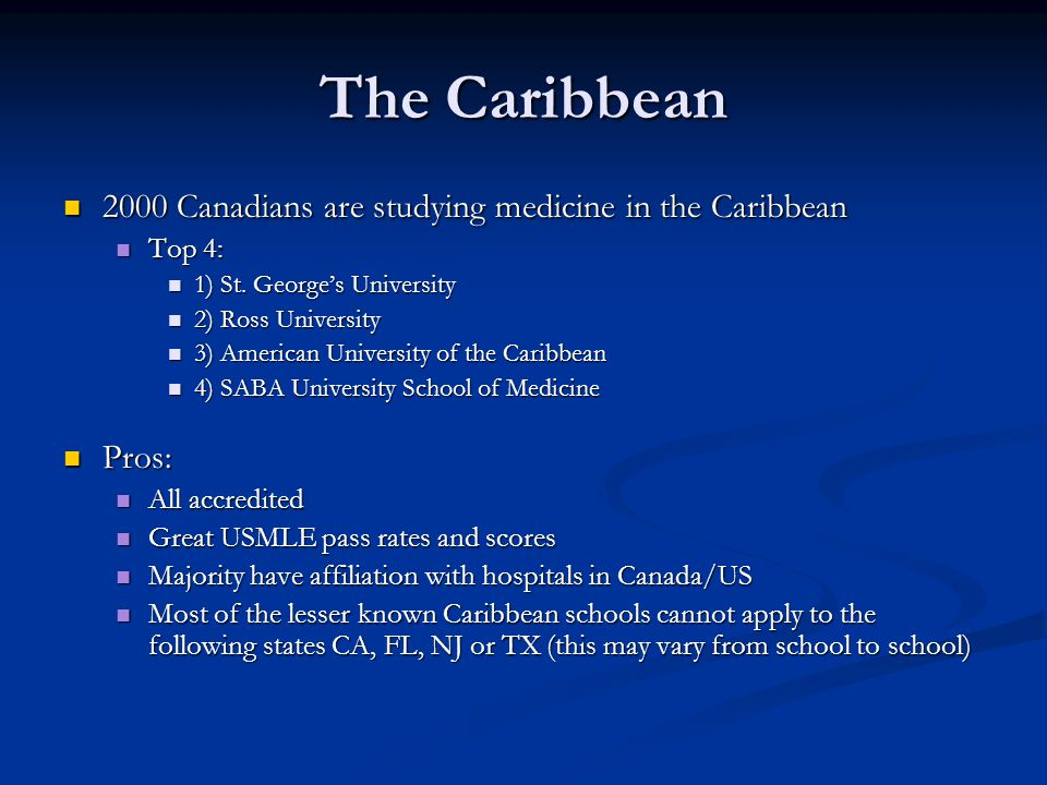 Caribbean Duration: 4 year medical degrees Duration: 4 year medical degrees Admission Requirements: Based on undergraduate courses taken in the sciences and a certain GPA or a bachelor's degree attained from an accredited university Admission Requirements: Based on undergraduate courses taken in the sciences and a certain GPA or a bachelor's degree attained from an accredited university MCAT: Typically not required but recommended MCAT: Typically not required but recommended How to apply: Online application How to apply: Online application Information sessions are provided throughout the areas at various forums in North America Information sessions are provided throughout the areas at various forums in North America Curriculum: North American standard Curriculum: North American standard Two years of basic sciences at their campus in the Caribbean, and courses usually include, but are not limited to: Anatomy, Physiology, Pathology, Pharmacology, and Ethics.