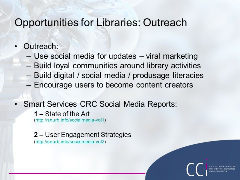 Opportunities for Libraries: Outreach Outreach: –Use social media for updates – viral marketing –Build loyal communities around library activities –Build digital / social media / produsage literacies –Encourage users to become content creators Smart Services CRC Social Media Reports: 1 – State of the Art (http://snurb.info/socialmedia-vol1)http://snurb.info/socialmedia-vol1 2 – User Engagement Strategies (http://snurb.info/socialmedia-vol2)http://snurb.info/socialmedia-vol2