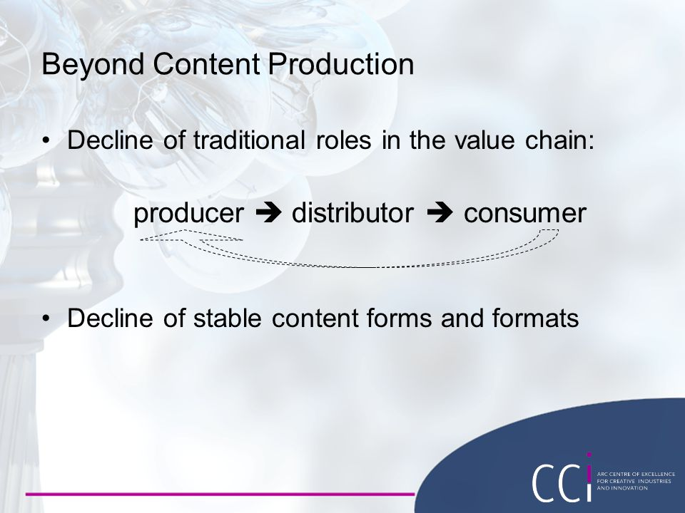 Decline of traditional roles in the value chain: producer  distributor  consumer Decline of stable content forms and formats Beyond Content Production