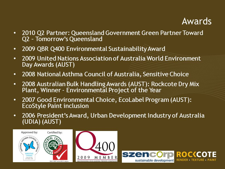 Awards 2010 Q2 Partner: Queensland Government Green Partner Toward Q2 – Tomorrow's Queensland 2009 QBR Q400 Environmental Sustainability Award 2009 United Nations Association of Australia World Environment Day Awards (AUST) 2008 National Asthma Council of Australia, Sensitive Choice 2008 Australian Bulk Handling Awards (AUST): Rockcote Dry Mix Plant, Winner - Environmental Project of the Year 2007 Good Environmental Choice, EcoLabel Program (AUST): EcoStyle Paint inclusion 2006 President's Award, Urban Development Industry of Australia (UDIA) (AUST)