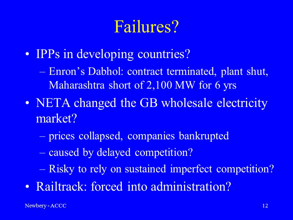 Newbery - ACCC12 Failures? IPPs in developing countries? –Enron's Dabhol: contract terminated, plant shut, Maharashtra short of 2,100 MW for 6 yrs NET