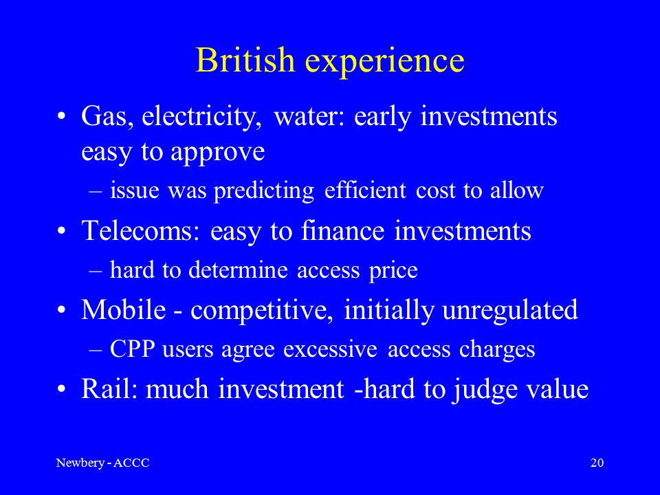 Newbery - ACCC20 British experience Gas, electricity, water: early investments easy to approve –issue was predicting efficient cost to allow Telecoms: easy to finance investments –hard to determine access price Mobile - competitive, initially unregulated –CPP users agree excessive access charges Rail: much investment -hard to judge value