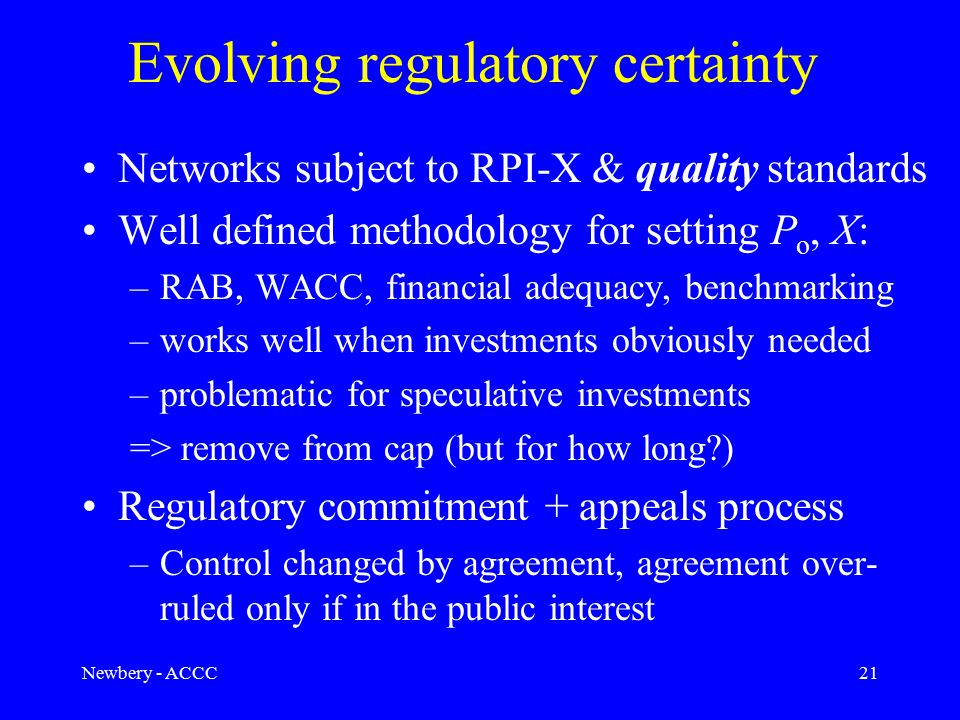 Newbery - ACCC21 Evolving regulatory certainty Networks subject to RPI-X & quality standards Well defined methodology for setting P o, X: –RAB, WACC, financial adequacy, benchmarking –works well when investments obviously needed –problematic for speculative investments => remove from cap (but for how long ) Regulatory commitment + appeals process –Control changed by agreement, agreement over- ruled only if in the public interest