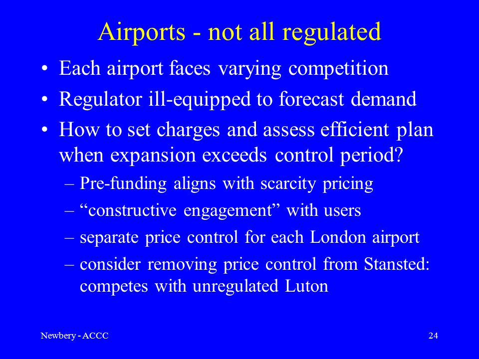Newbery - ACCC24 Airports - not all regulated Each airport faces varying competition Regulator ill-equipped to forecast demand How to set charges and assess efficient plan when expansion exceeds control period.