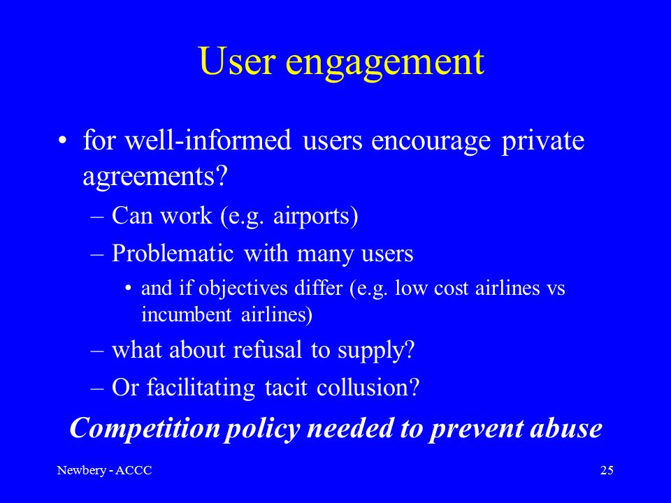 Newbery - ACCC25 User engagement for well-informed users encourage private agreements? –Can work (e.g. airports) –Problematic with many users and if o