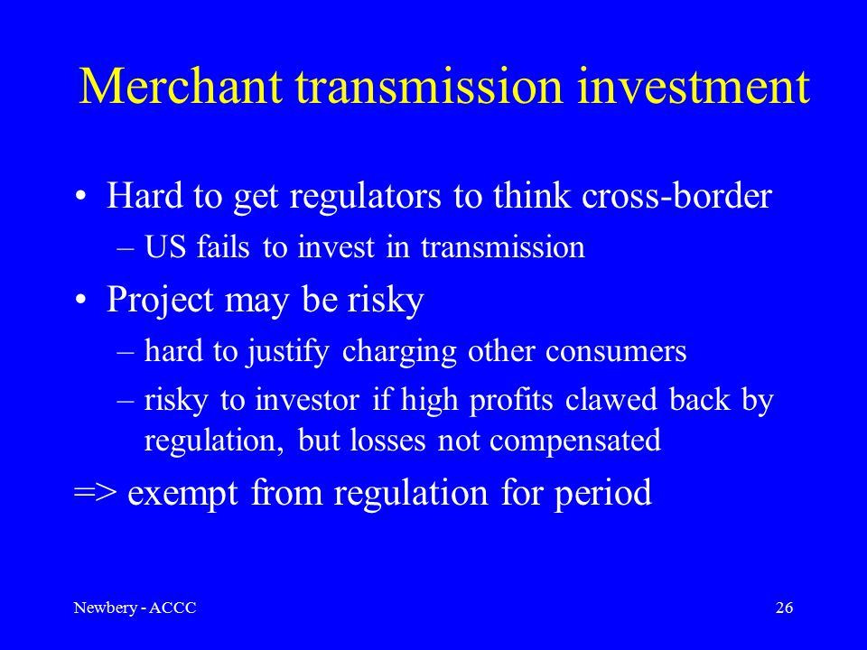Newbery - ACCC26 Merchant transmission investment Hard to get regulators to think cross-border –US fails to invest in transmission Project may be risk