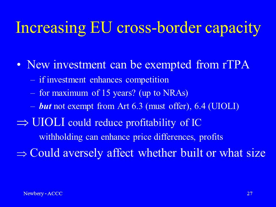 Newbery - ACCC27 Increasing EU cross-border capacity New investment can be exempted from rTPA –if investment enhances competition –for maximum of 15 years.