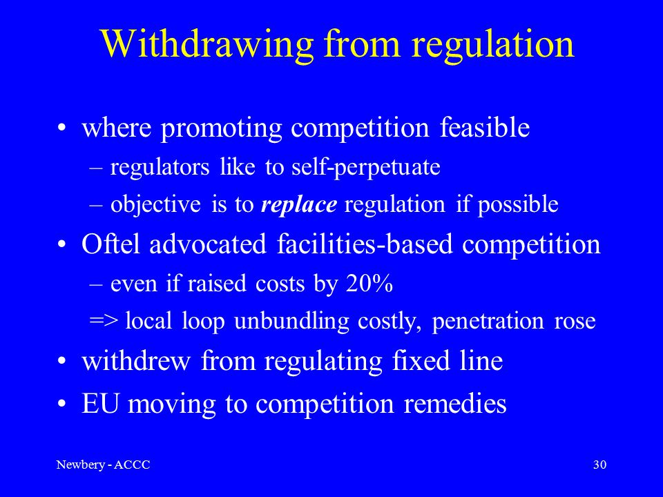 Newbery - ACCC30 Withdrawing from regulation where promoting competition feasible –regulators like to self-perpetuate –objective is to replace regulation if possible Oftel advocated facilities-based competition –even if raised costs by 20% => local loop unbundling costly, penetration rose withdrew from regulating fixed line EU moving to competition remedies