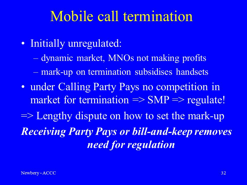 Newbery - ACCC32 Mobile call termination Initially unregulated: –dynamic market, MNOs not making profits –mark-up on termination subsidises handsets under Calling Party Pays no competition in market for termination => SMP => regulate.