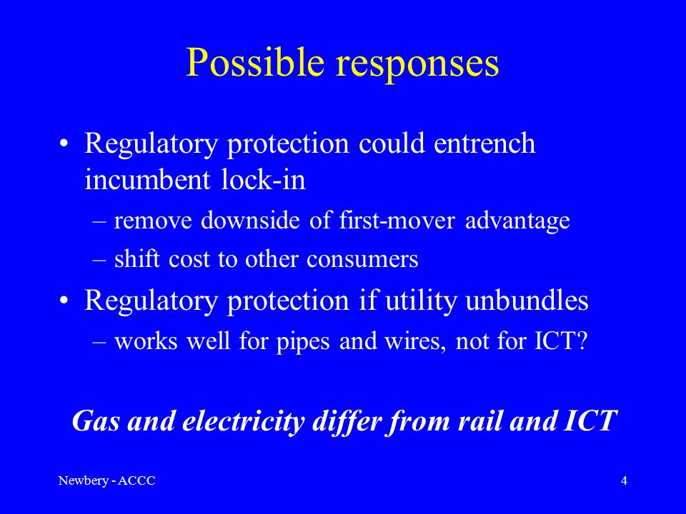 Newbery - ACCC4 Possible responses Regulatory protection could entrench incumbent lock-in –remove downside of first-mover advantage –shift cost to other consumers Regulatory protection if utility unbundles –works well for pipes and wires, not for ICT.