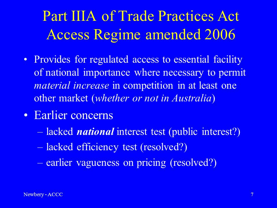 Newbery - ACCC7 Part IIIA of Trade Practices Act Access Regime amended 2006 Provides for regulated access to essential facility of national importance where necessary to permit material increase in competition in at least one other market (whether or not in Australia) Earlier concerns –lacked national interest test (public interest ) –lacked efficiency test (resolved ) –earlier vagueness on pricing (resolved )